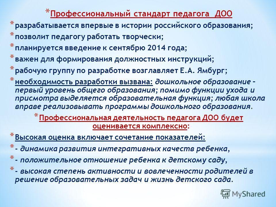 * Профессиональный стандарт педагога ДОО * разрабатывается впервые в истории российского образования; * позволит педагогу работать творчески; * планируется введение к сентябрю 2014 года; * важен для формирования должностных инструкций; * рабочую груп