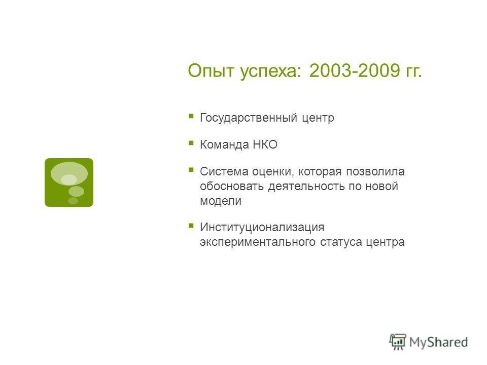 Опыт успеха: 2003-2009 гг. Государственный центр Команда НКО Система оценки, которая позволила обосновать деятельность по новой модели Институционализация экспериментального статуса центра