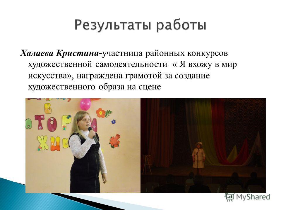 Халаева Кристина-участница районных конкурсов художественной самодеятельности « Я вхожу в мир искусства», награждена грамотой за создание художественного образа на сцене