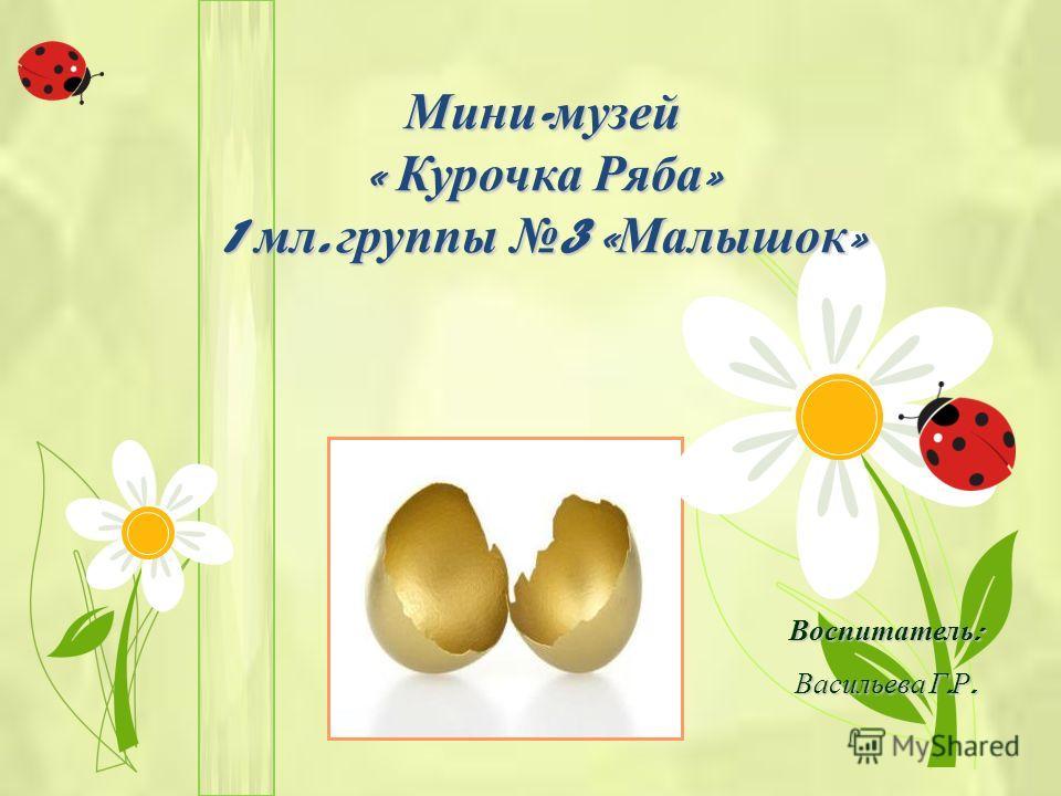 Мини - музей « Курочка Ряба » 1 мл. группы 3 « Малышок » Воспитатель : Васильева Г. Р.
