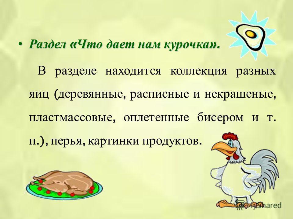 Раздел « Что дает нам курочка ».Раздел « Что дает нам курочка ». В разделе находится коллекция разных яиц ( деревянные, расписные и некрашеные, пластмассовые, оплетенные бисером и т. п.), перья, картинки продуктов.