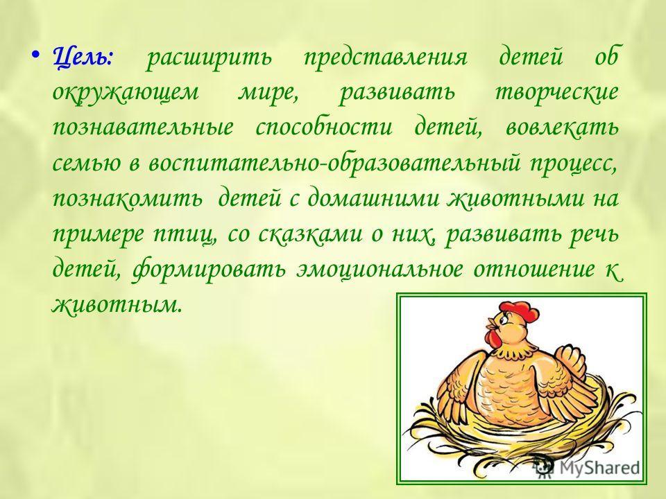 Цель: расширить представления детей об окружающем мире, развивать творческие познавательные способности детей, вовлекать семью в воспитательно-образовательный процесс, познакомить детей с домашними животными на примере птиц, со сказками о них, развив