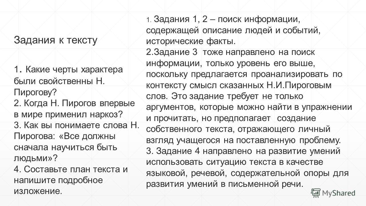 Задания к тексту 1. Какие черты характера были свойственны Н. Пирогову? 2. Когда Н. Пирогов впервые в мире применил наркоз? 3. Как вы понимаете слова Н. Пирогова: «Все должны сначала научиться быть людьми»? 4. Составьте план текста и напишите подробн