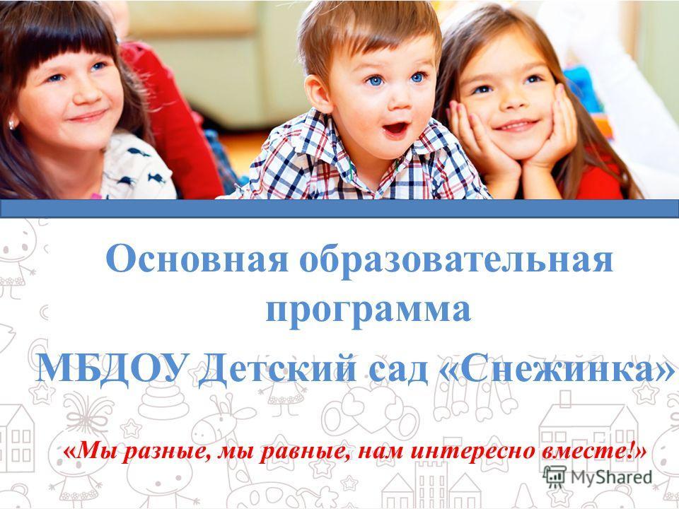 Образовательная система «Диалог» Дошкольное образование Основная образовательная программа МБДОУ Детский сад «Снежинка» « «Мы разные, мы равные, нам интересно вместе!»