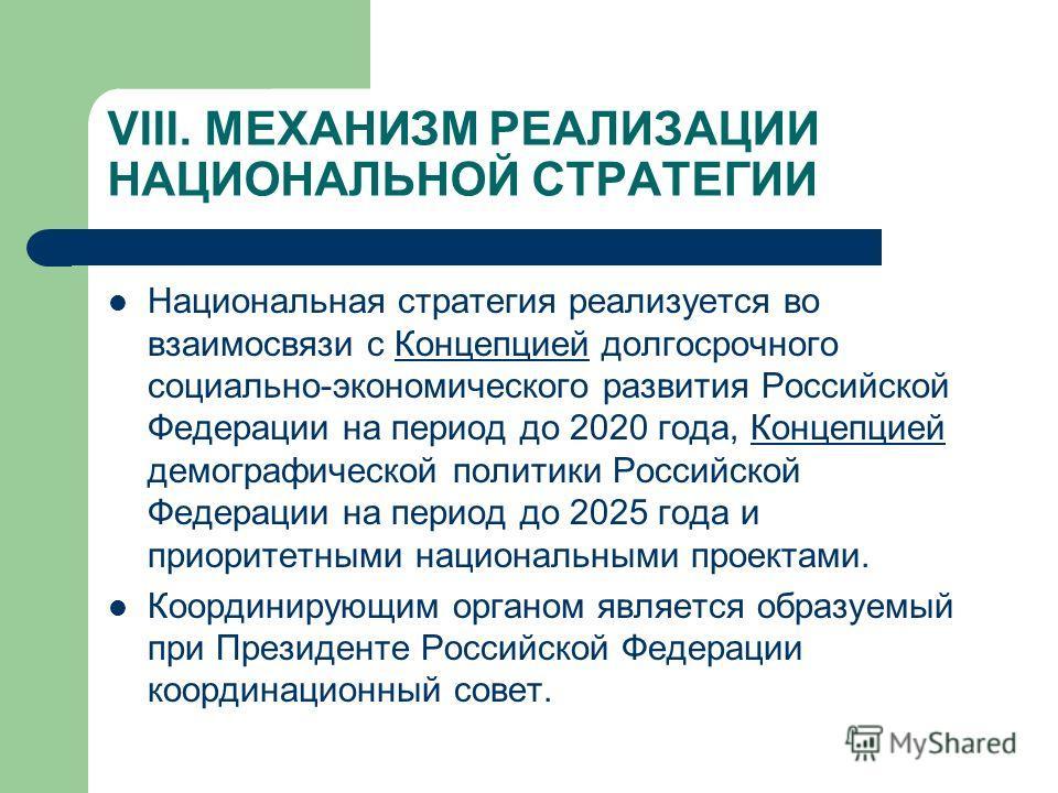 VIII. МЕХАНИЗМ РЕАЛИЗАЦИИ НАЦИОНАЛЬНОЙ СТРАТЕГИИ Национальная стратегия реализуется во взаимосвязи с Концепцией долгосрочного социально-экономического развития Российской Федерации на период до 2020 года, Концепцией демографической политики Российско