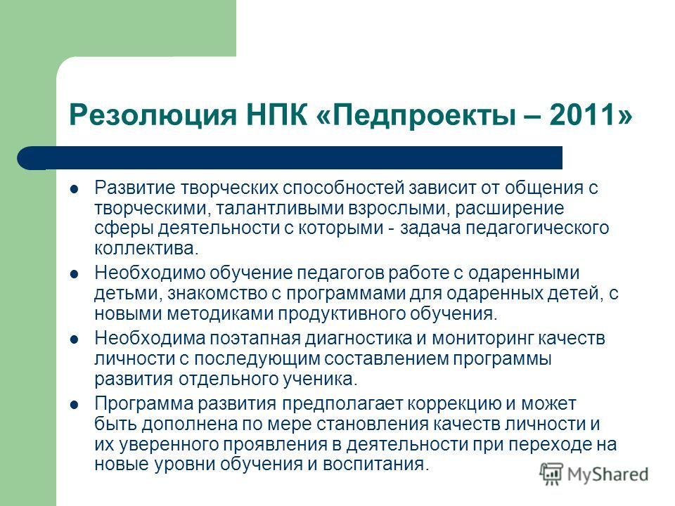 Резолюция НПК «Педпроекты – 2011» Развитие творческих способностей зависит от общения с творческими, талантливыми взрослыми, расширение сферы деятельности с которыми - задача педагогического коллектива. Необходимо обучение педагогов работе с одаренны
