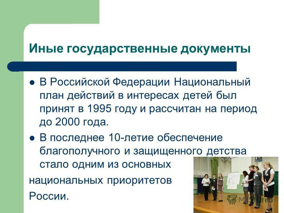Иные государственные документы В Российской Федерации Национальный план действий в интересах детей был принят в 1995 году и рассчитан на период до 2000 года. В последнее 10-летие обеспечение благополучного и защищенного детства стало одним из основны