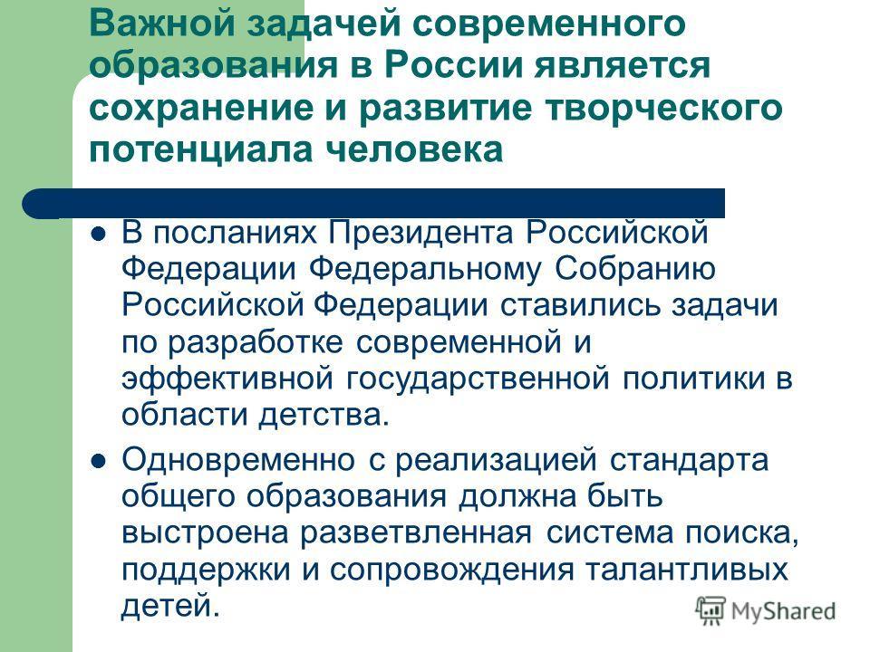 Важной задачей современного образования в России является сохранение и развитие творческого потенциала человека В посланиях Президента Российской Федерации Федеральному Собранию Российской Федерации ставились задачи по разработке современной и эффект