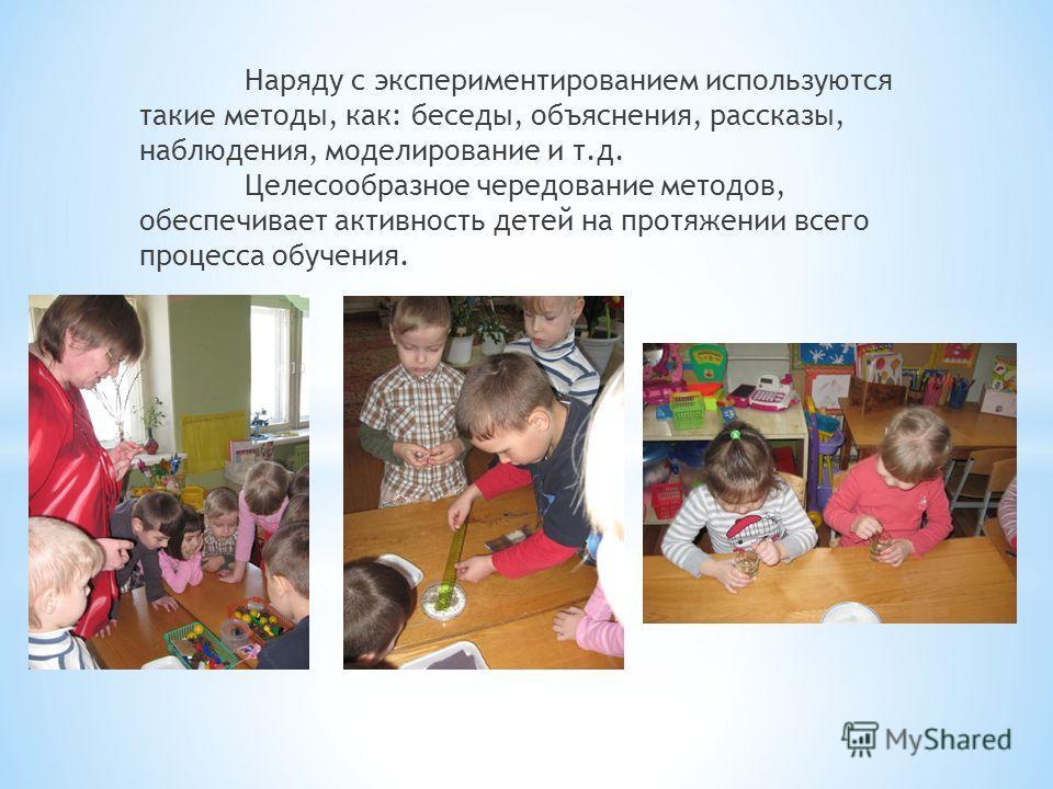 Наряду с экспериментированием используются такие методы, как: беседы, объяснения, рассказы, наблюдения, моделирование и т.д. Целесообразное чередование методов, обеспечивает активность детей на протяжении всего процесса обучения.