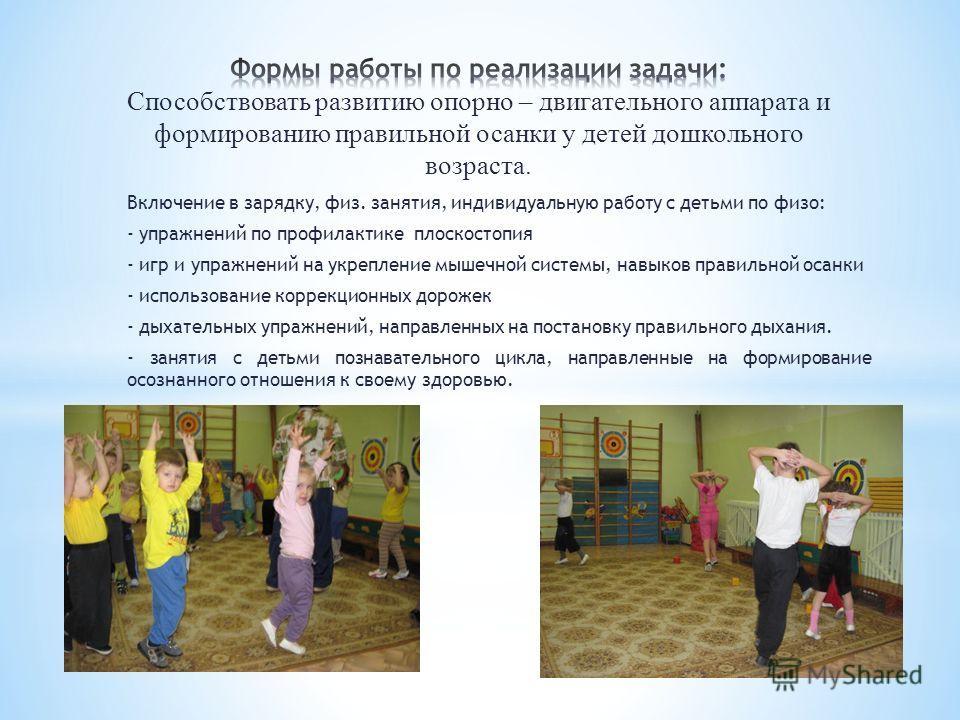 Включение в зарядку, физ. занятия, индивидуальную работу с детьми по физо: - упражнений по профилактике плоскостопия - игр и упражнений на укрепление мышечной системы, навыков правильной осанки - использование коррекционных дорожек - дыхательных упра