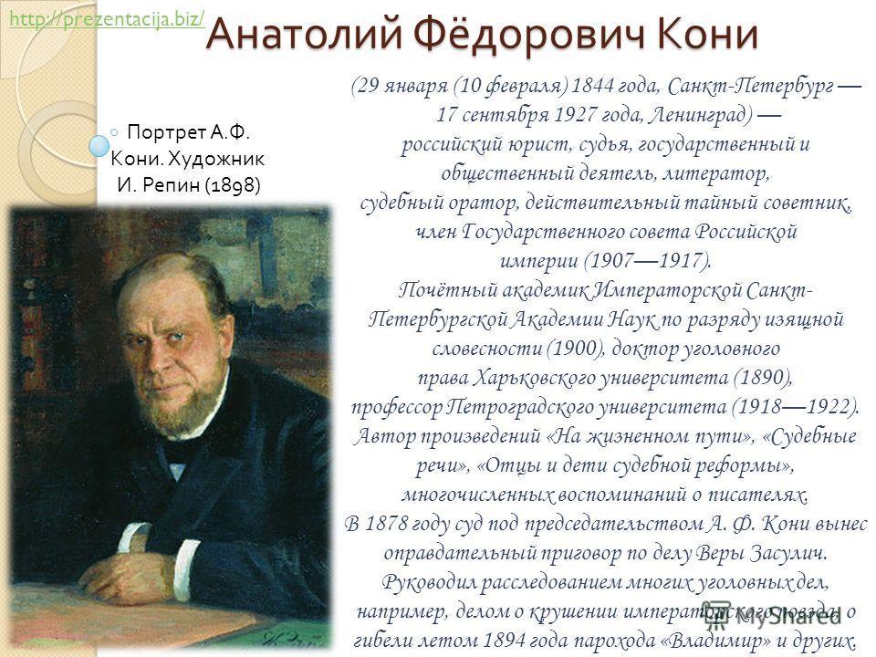 Анатолий Фёдорович Кони (29 января (10 февраля) 1844 года, Санкт-Петербург 17 сентября 1927 года, Ленинград) российский юрист, судья, государственный и общественный деятель, литератор, судебный оратор, действительный тайный советник, член Государстве