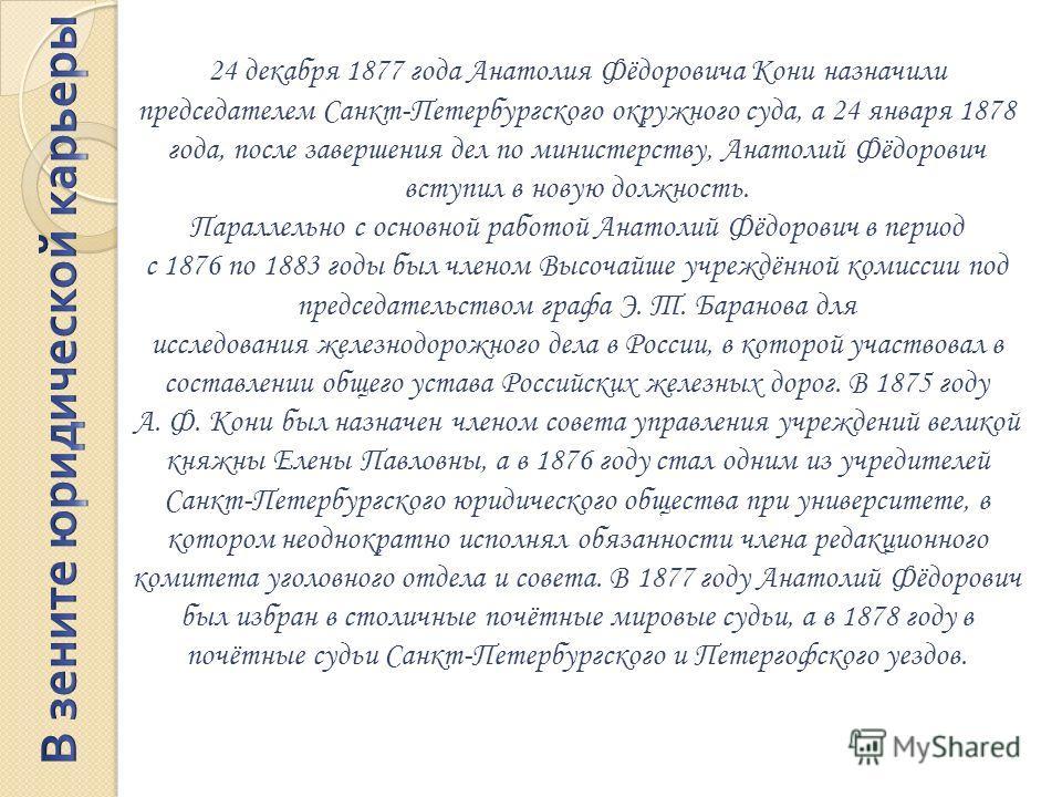 24 декабря 1877 года Анатолия Фёдоровича Кони назначили председателем Санкт-Петербургского окружного суда, а 24 января 1878 года, после завершения дел по министерству, Анатолий Фёдорович вступил в новую должность. Параллельно с основной работой Анато