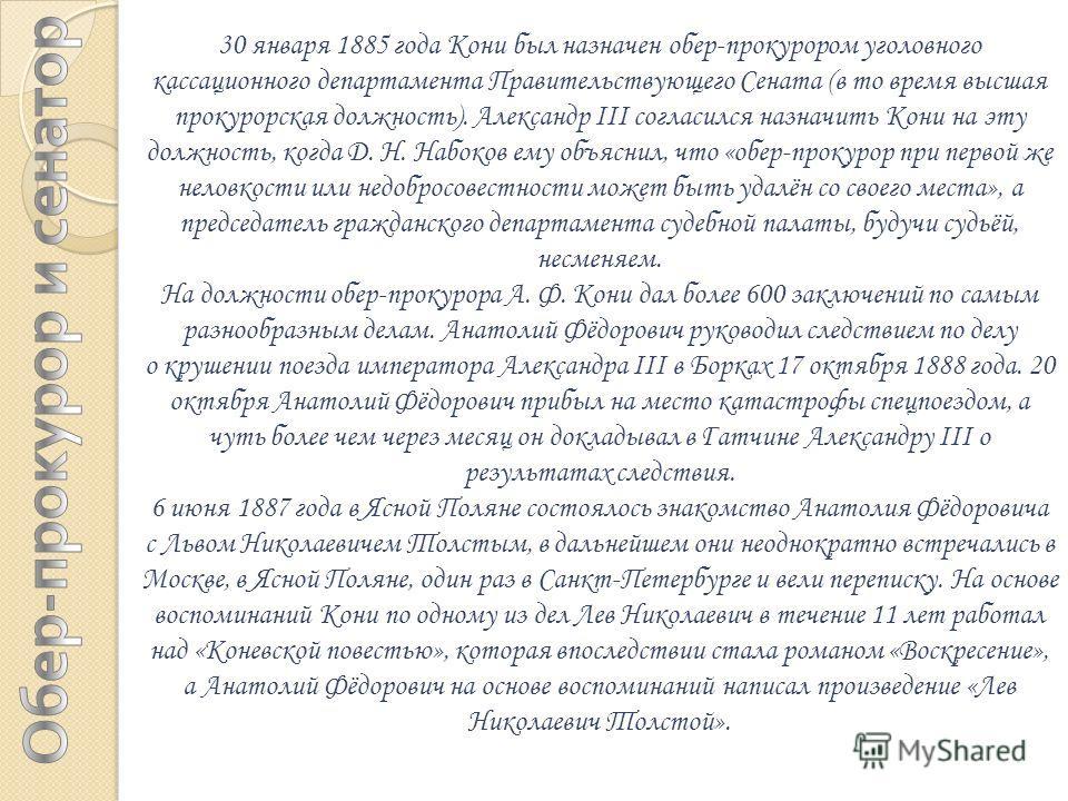 30 января 1885 года Кони был назначен обер-прокурором уголовного кассационного департамента Правительствующего Сената (в то время высшая прокурорская должность). Александр III согласился назначить Кони на эту должность, когда Д. Н. Набоков ему объясн