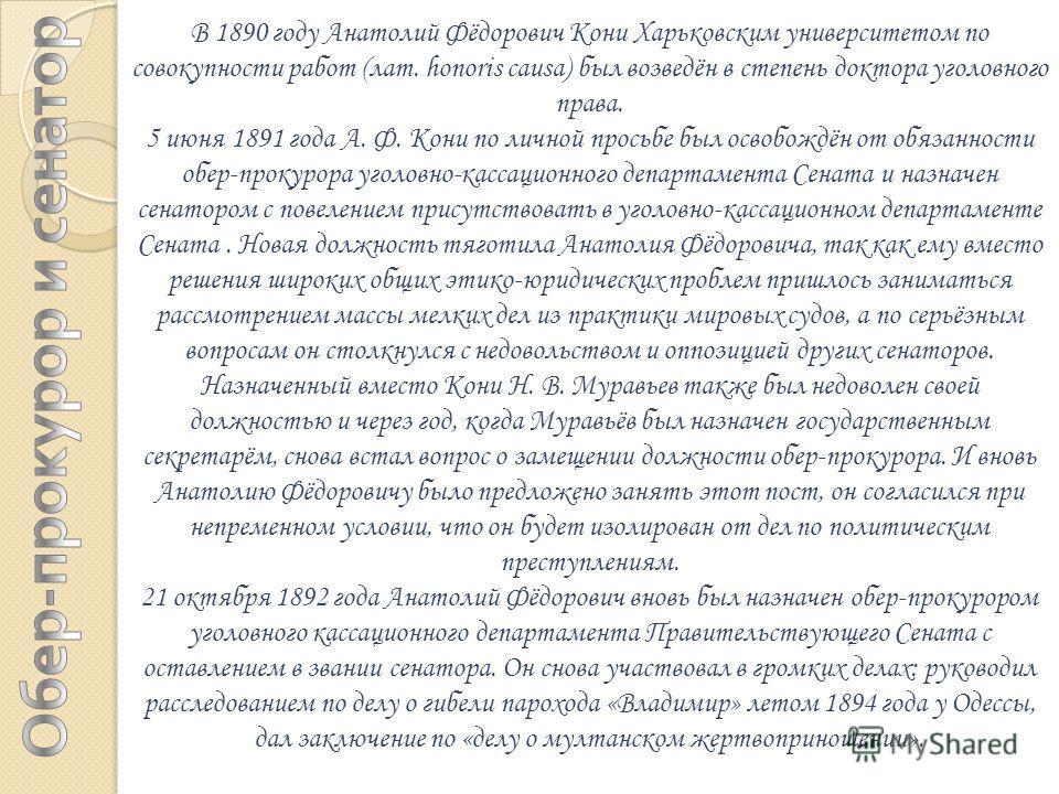 В 1890 году Анатолий Фёдорович Кони Харьковским университетом по совокупности работ (лат. honoris causa) был возведён в степень доктора уголовного права. 5 июня 1891 года А. Ф. Кони по личной просьбе был освобождён от обязанности обер-прокурора уголо