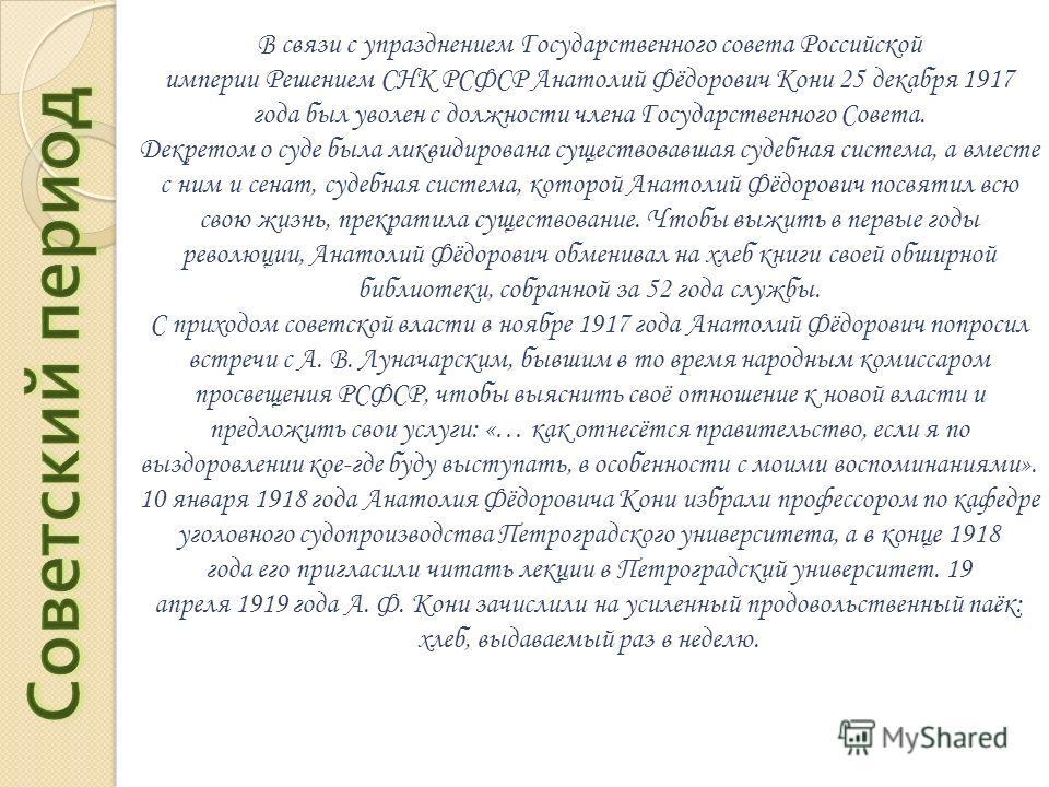 В связи с упразднением Государственного совета Российской империи Решением СНК РСФСР Анатолий Фёдорович Кони 25 декабря 1917 года был уволен с должности члена Государственного Совета. Декретом о суде была ликвидирована существовавшая судебная система