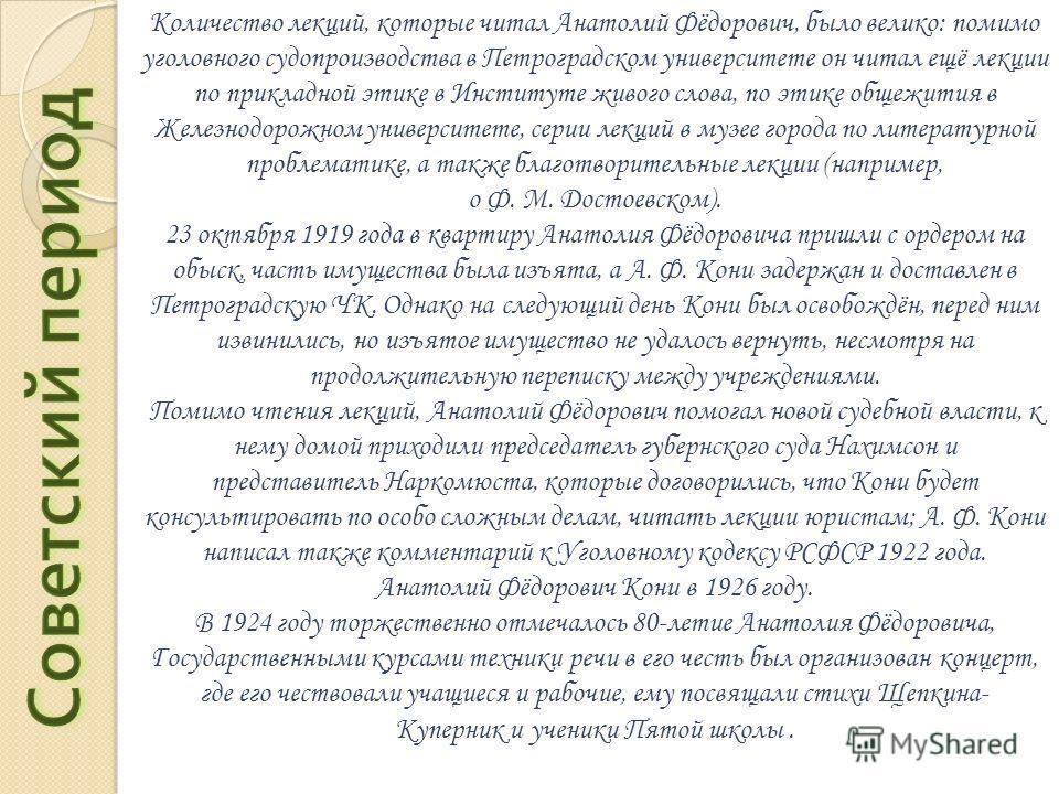Количество лекций, которые читал Анатолий Фёдорович, было велико: помимо уголовного судопроизводства в Петроградском университете он читал ещё лекции по прикладной этике в Институте живого слова, по этике общежития в Железнодорожном университете, сер