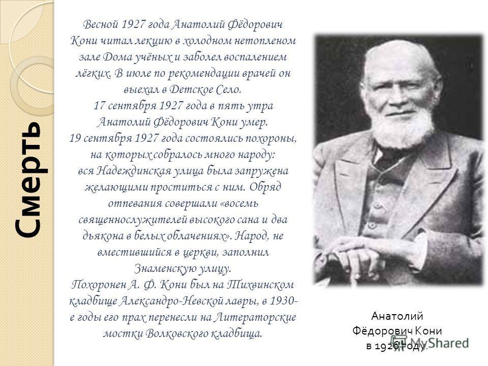 Весной 1927 года Анатолий Фёдорович Кони читал лекцию в холодном нетопленом зале Дома учёных и заболел воспалением лёгких. В июле по рекомендации врачей он выехал в Детское Село. 17 сентября 1927 года в пять утра Анатолий Фёдорович Кони умер. 19 сент
