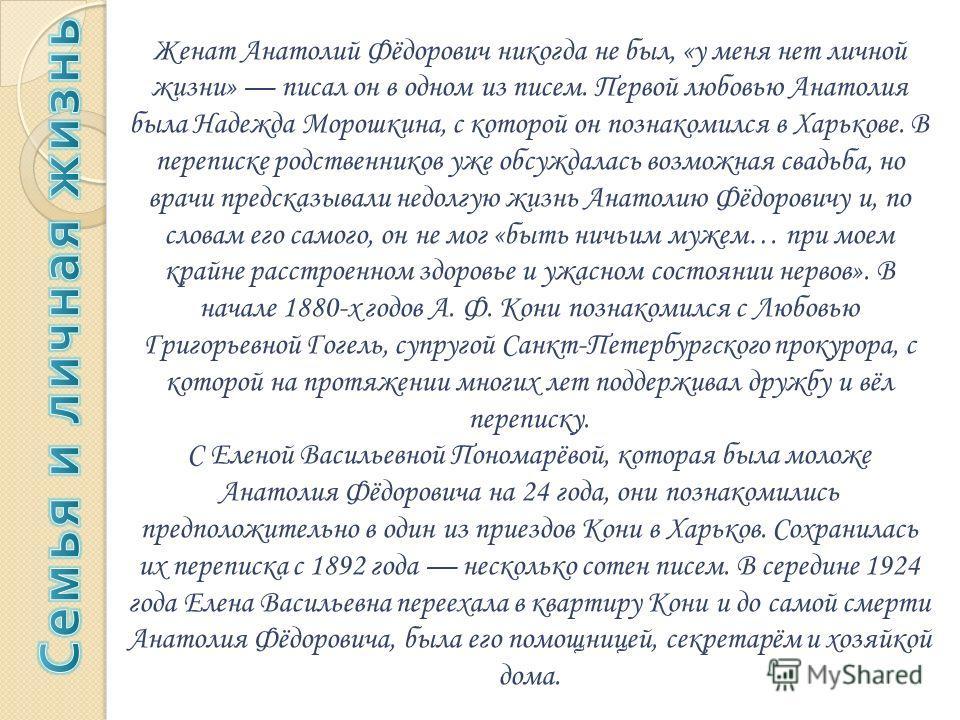 Женат Анатолий Фёдорович никогда не был, «у меня нет личной жизни» писал он в одном из писем. Первой любовью Анатолия была Надежда Морошкина, с которой он познакомился в Харькове. В переписке родственников уже обсуждалась возможная свадьба, но врачи