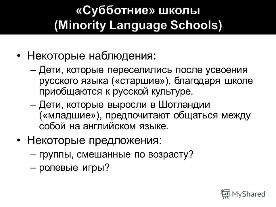 Некоторые наблюдения: –Дети, которые переселились после усвоения русского языка («старшие»), благодаря школе приобщаются к русской культуре. –Дети, которые выросли в Шотландии («младшие»), предпочитают общаться между собой на английском языке. Некото