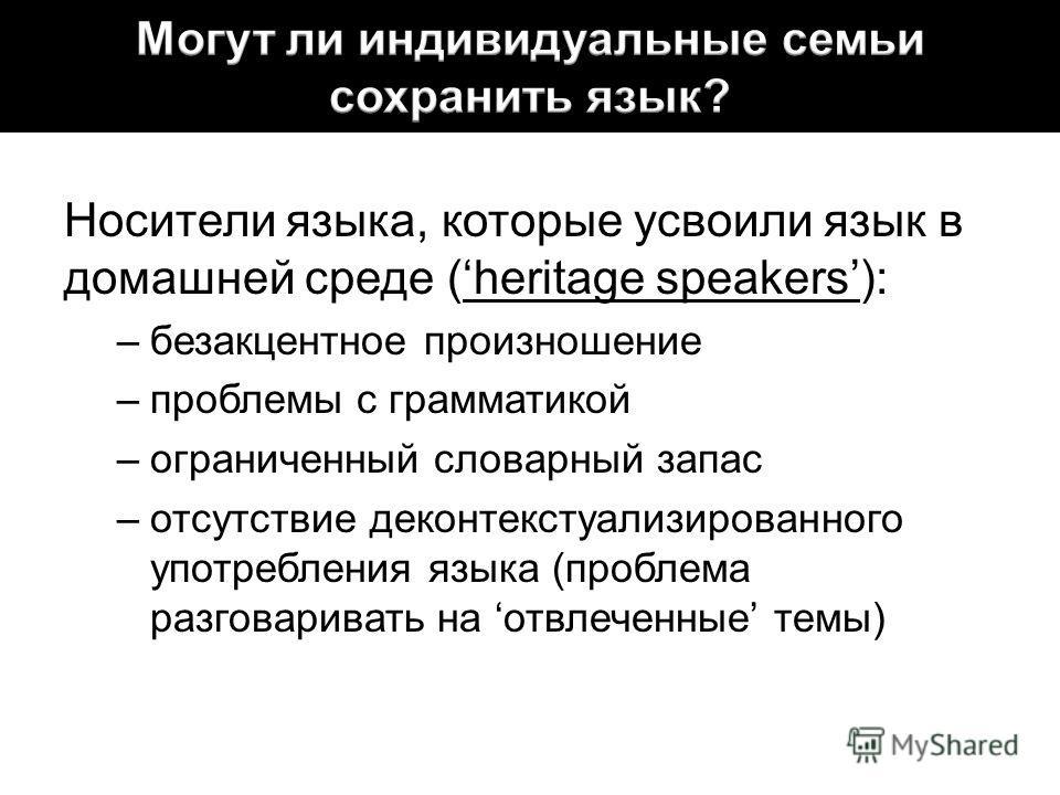Носители языка, которые усвоили язык в домашней среде (heritage speakers): –безакцентное произношение –проблемы с грамматикой –ограниченный словарный запас –отсутствие деконтекстуализированного употребления языка (проблема разговаривать на отвлеченны