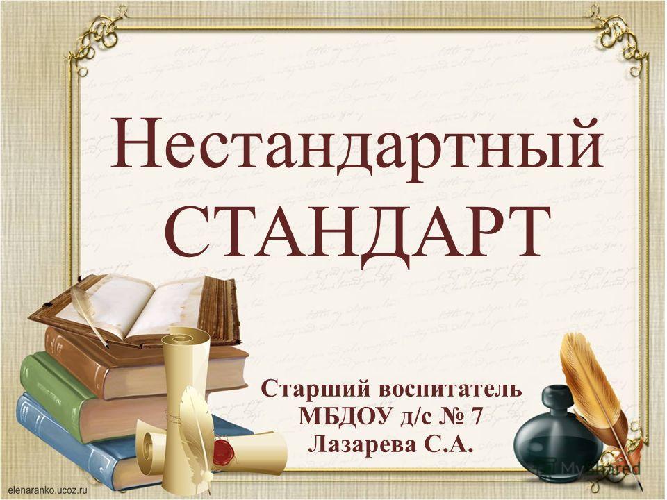 Нестандартный СТАНДАРТ Старший воспитатель МБДОУ д/с 7 Лазарева С.А.