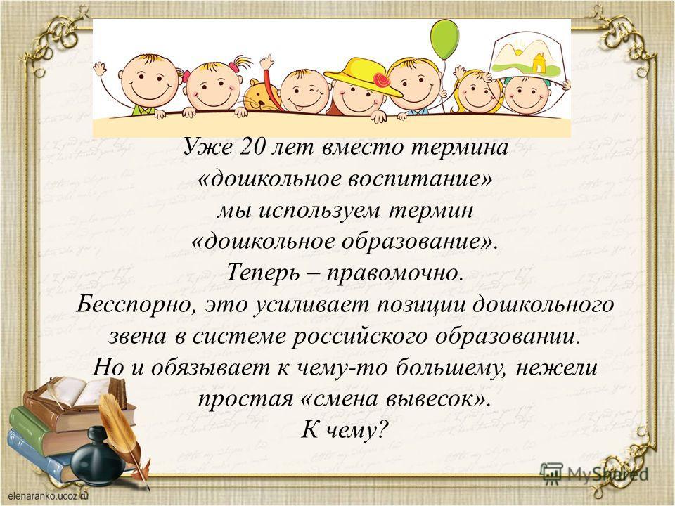 Уже 20 лет вместо термина «дошкольное воспитание» мы используем термин «дошкольное образование». Теперь – правомочно. Бесспорно, это усиливает позиции дошкольного звена в системе российского образовании. Но и обязывает к чему-то большему, нежели прос