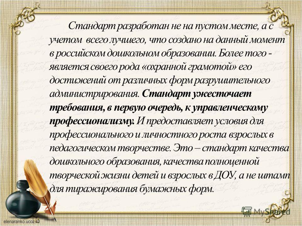 Стандарт разработан не на пустом месте, а с учетом всего лучшего, что создано на данный момент в российском дошкольном образовании. Более того - является своего рода «охранной грамотой» его достижений от различных форм разрушительного администрирован
