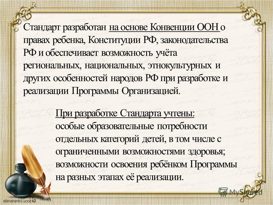Стандарт разработан на основе Конвенции ООН о правах ребенка, Конституции РФ, законодательства РФ и обеспечивает возможность учёта региональных, национальных, этнокультурных и других особенностей народов РФ при разработке и реализации Программы Орган