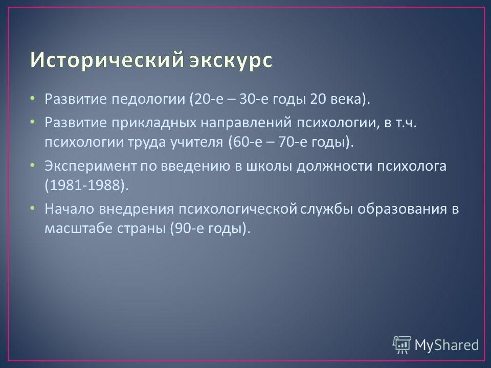 Развитие педологии (20- е – 30- е годы 20 века ). Развитие прикладных направлений психологии, в т. ч. психологии труда учителя (60- е – 70- е годы ). Эксперимент по введению в школы должности психолога (1981-1988). Начало внедрения психологической сл