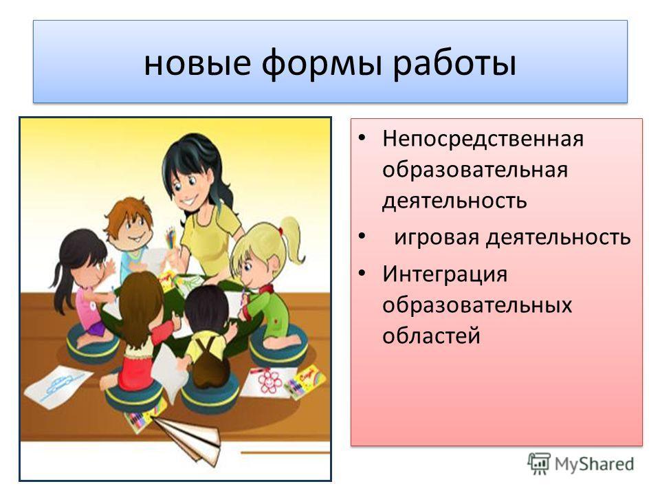 новые формы работы Непосредственная образовательная деятельность игровая деятельность Интеграция образовательных областей Непосредственная образовательная деятельность игровая деятельность Интеграция образовательных областей