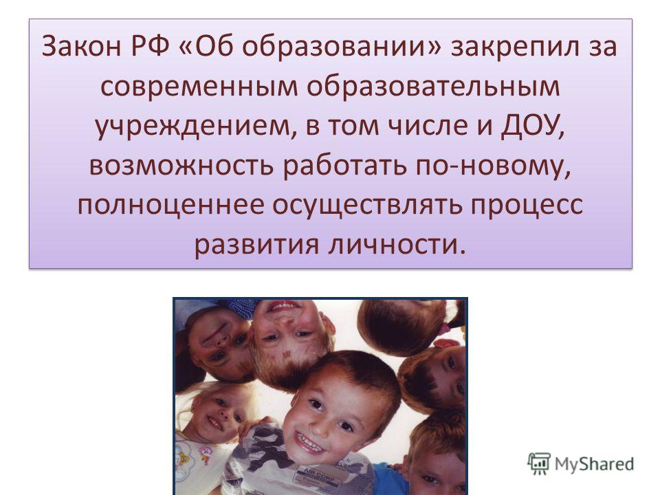 Закон РФ «Об образовании» закрепил за современным образовательным учреждением, в том числе и ДОУ, возможность работать по-новому, полноценнее осуществлять процесс развития личности.