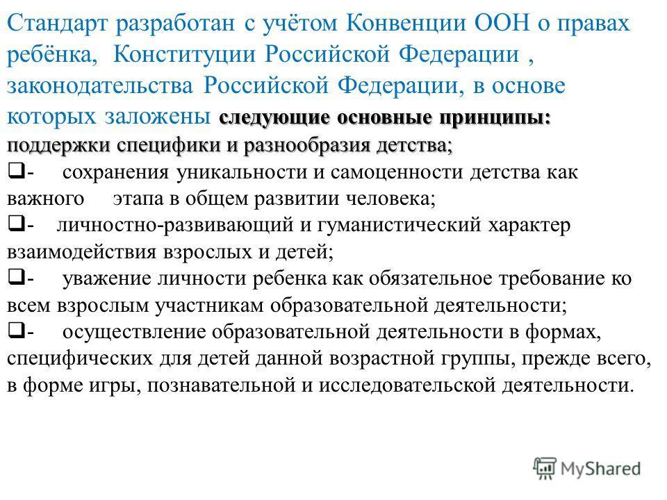 следующие основные принципы: Стандарт разработан с учётом Конвенции ООН о правах ребёнка, Конституции Российской Федерации, законодательства Российской Федерации, в основе которых заложены следующие основные принципы: поддержки специфики и разнообраз