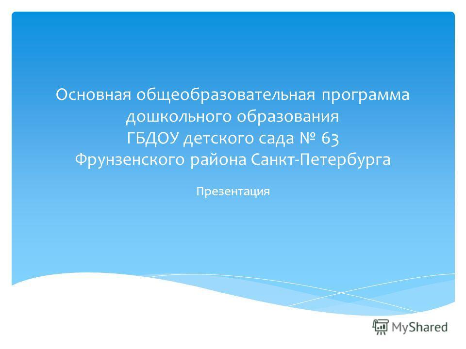 Основная общеобразовательная программа дошкольного образования ГБДОУ детского сада 63 Фрунзенского района Санкт-Петербурга Презентация