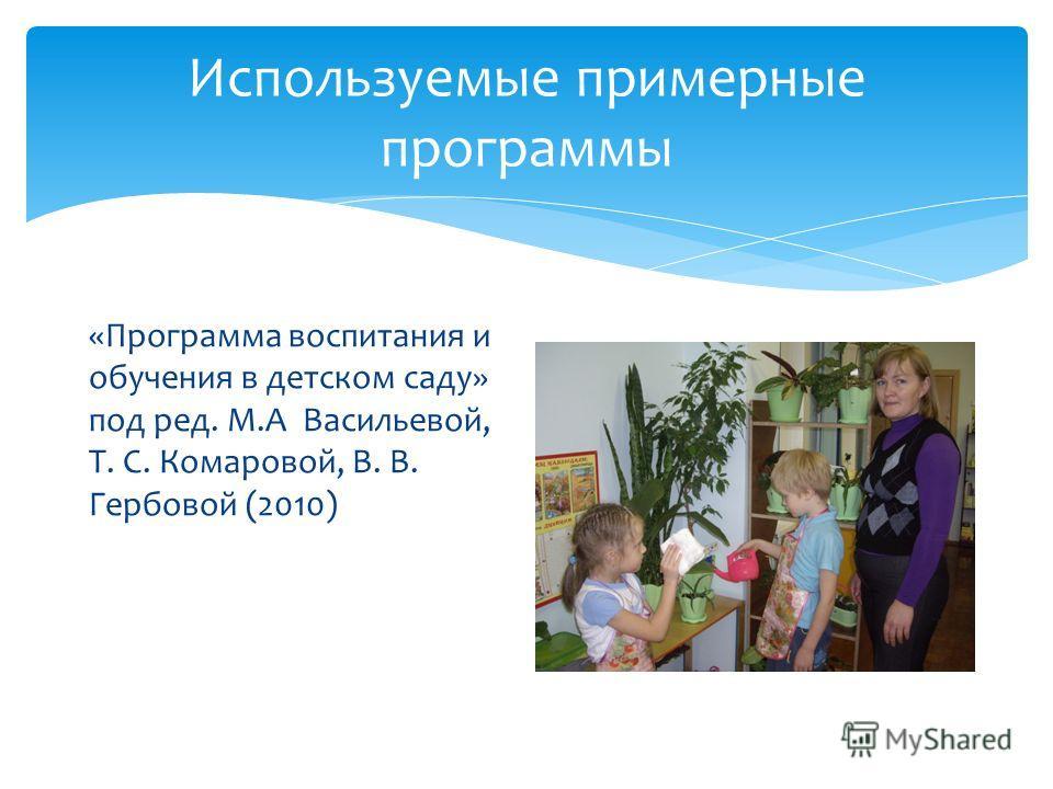 Используемые примерные программы «Программа воспитания и обучения в детском саду» под ред. М.А Васильевой, Т. С. Комаровой, В. В. Гербовой (2010)