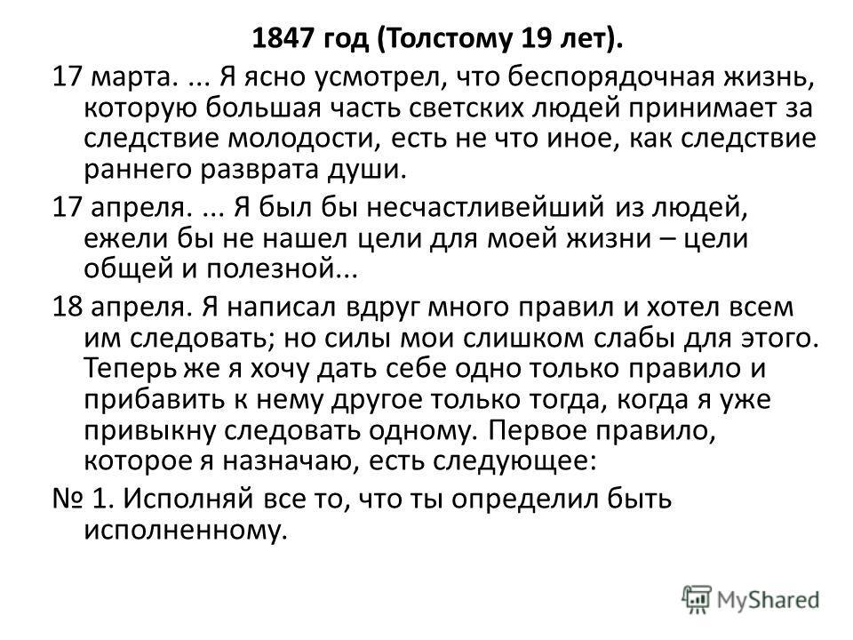 1847 год (Толстому 19 лет). 17 марта.... Я ясно усмотрел, что беспорядочная жизнь, которую большая часть светских людей принимает за следствие молодости, есть не что иное, как следствие раннего разврата души. 17 апреля.... Я был бы несчастливейший из