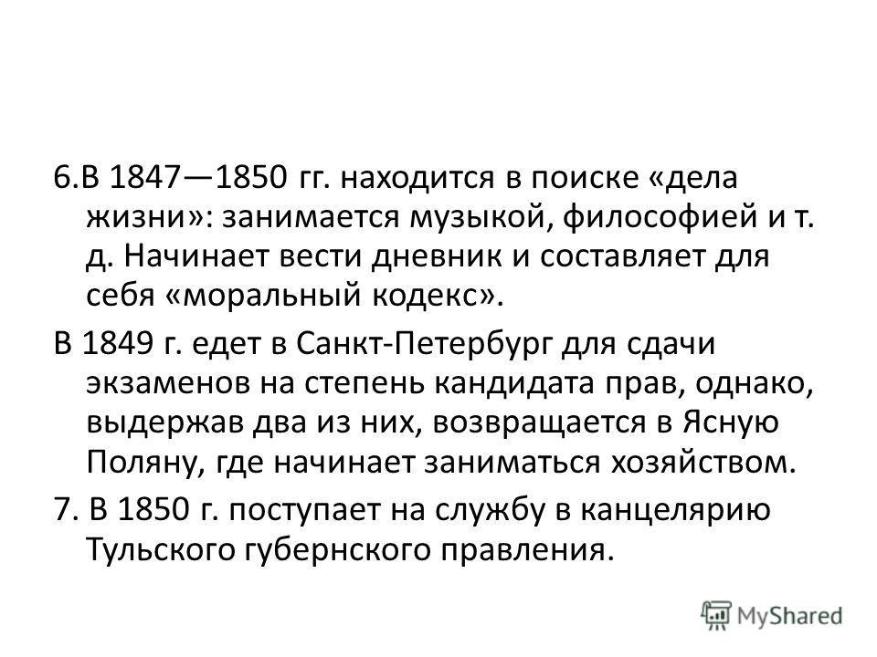 6. В 18471850 гг. находится в поиске «дела жизни»: занимается музыкой, философией и т. д. Начинает вести дневник и составляет для себя «моральный кодекс». В 1849 г. едет в Санкт-Петербург для сдачи экзаменов на степень кандидата прав, однако, выдержа