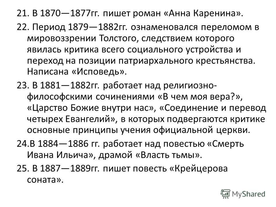 21. В 18701877 гг. пишет роман «Анна Каренина». 22. Период 18791882 гг. ознаменовался переломом в мировоззрении Толстого, следствием которого явилась критика всего социального устройства и переход на позиции патриархального крестьянства. Написана «Ис