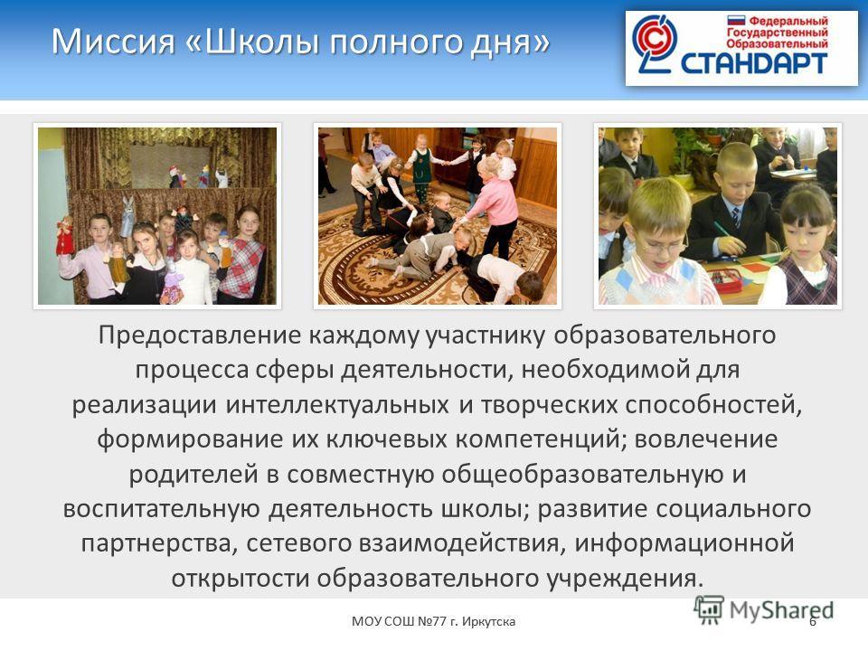 Миссия «Школы полного дня» МОУ СОШ 77 г. Иркутска 6 Предоставление каждому участнику образовательного процесса сферы деятельности, необходимой для реализации интеллектуальных и творческих способностей, формирование их ключевых компетенций; вовлечение
