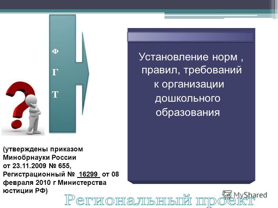 ФГТФГТ ФГТФГТ Установление норм, правил, требований к организации дошкольного образования (утверждены приказом Минобрнауки России от 23.11.2009 655, Регистрационный 16299 от 08 февраля 2010 г Министерства юстиции РФ)