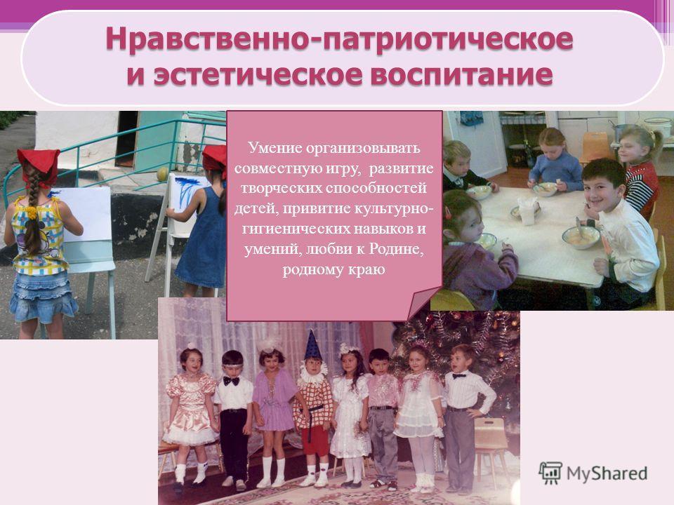 Нравственно-патриотическое и эстетическое воспитание Умение организовывать совместную игру, развитие творческих способностей детей, привитие культурно- гигиенических навыков и умений, любви к Родине, родному краю