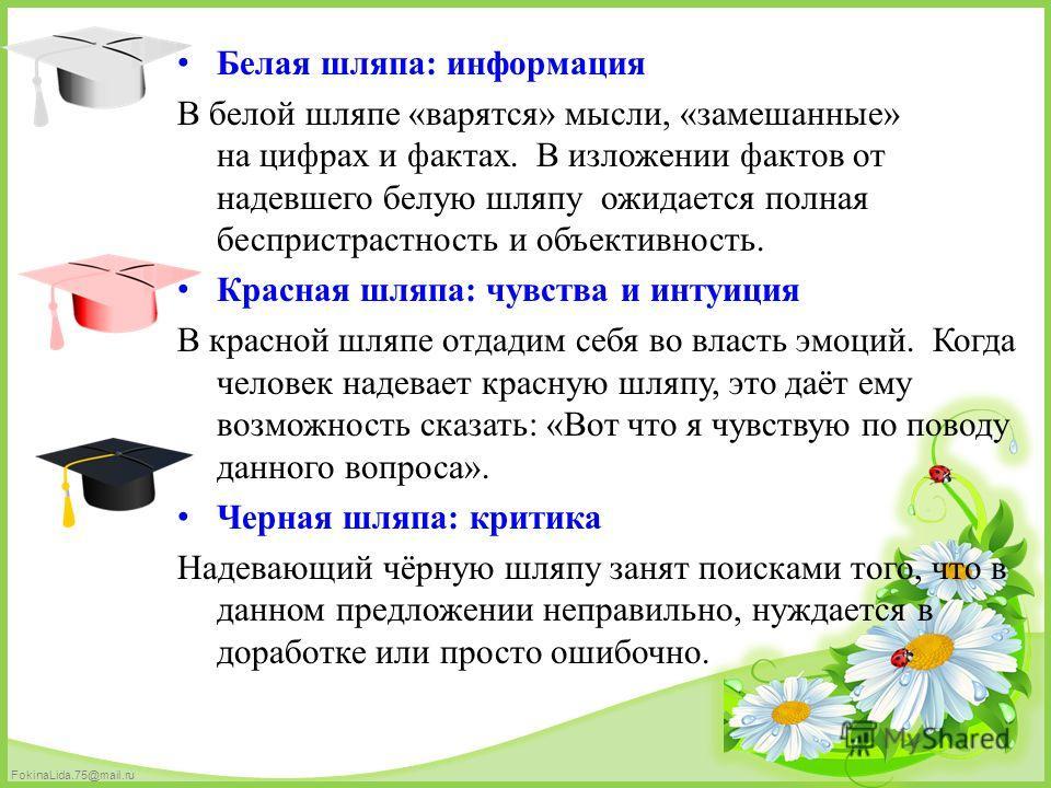 FokinaLida.75@mail.ru Белая шляпа: информация В белой шляпе «варятся» мысли, «замешанные» на цифрах и фактах. В изложении фактов от надевшего белую шляпу ожидается полная беспристрастность и объективность. Красная шляпа: чувства и интуиция В красной