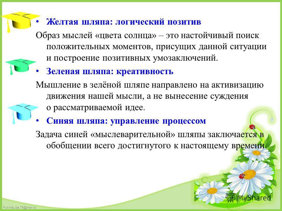 FokinaLida.75@mail.ru Желтая шляпа: логический позитив Образ мыслей «цвета солнца» – это настойчивый поиск положительных моментов, присущих данной ситуации и построение позитивных умозаключений. Зеленая шляпа: креативность Мышление в зелёной шляпе на