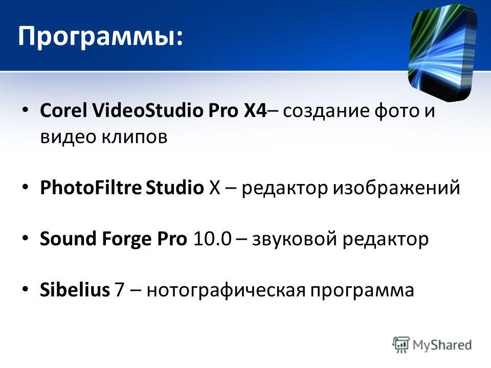 Программы: Corel VideoStudio Pro X4– создание фото и видео клипов PhotoFiltre Studio X – редактор изображений Sound Forge Pro 10.0 – звуковой редактор Sibelius 7 – нотографическая программа
