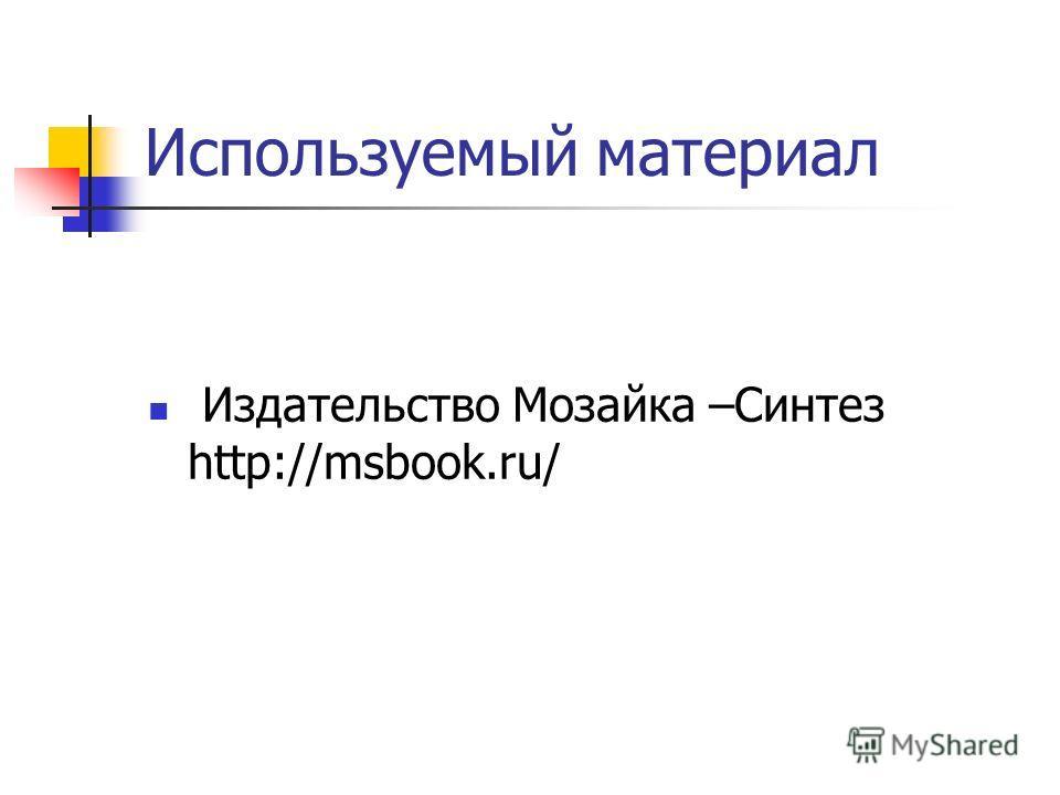 Используемый материал Издательство Мозайка –Синтез http://msbook.ru/