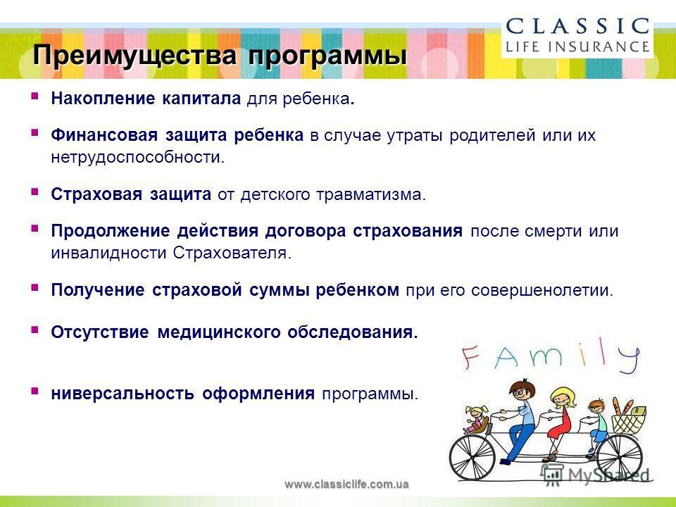 Преимущества программы www.classiclife.com.ua Накопление капитала для ребенка. Финансовая защита ребенка в случае утраты родителей или их нетрудоспособности. Страховая защита от детского травматизма. Продолжение действия договора страхования после см