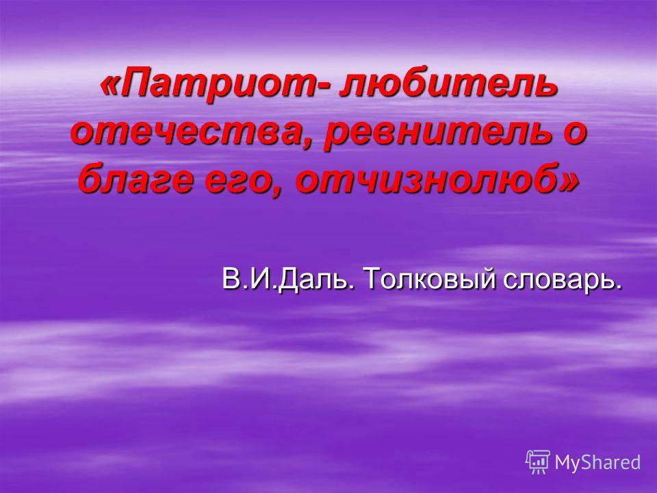 «Патриот- любитель отечества, ревнитель о благе его, отчизнолюб» В.И.Даль. Толковый словарь.
