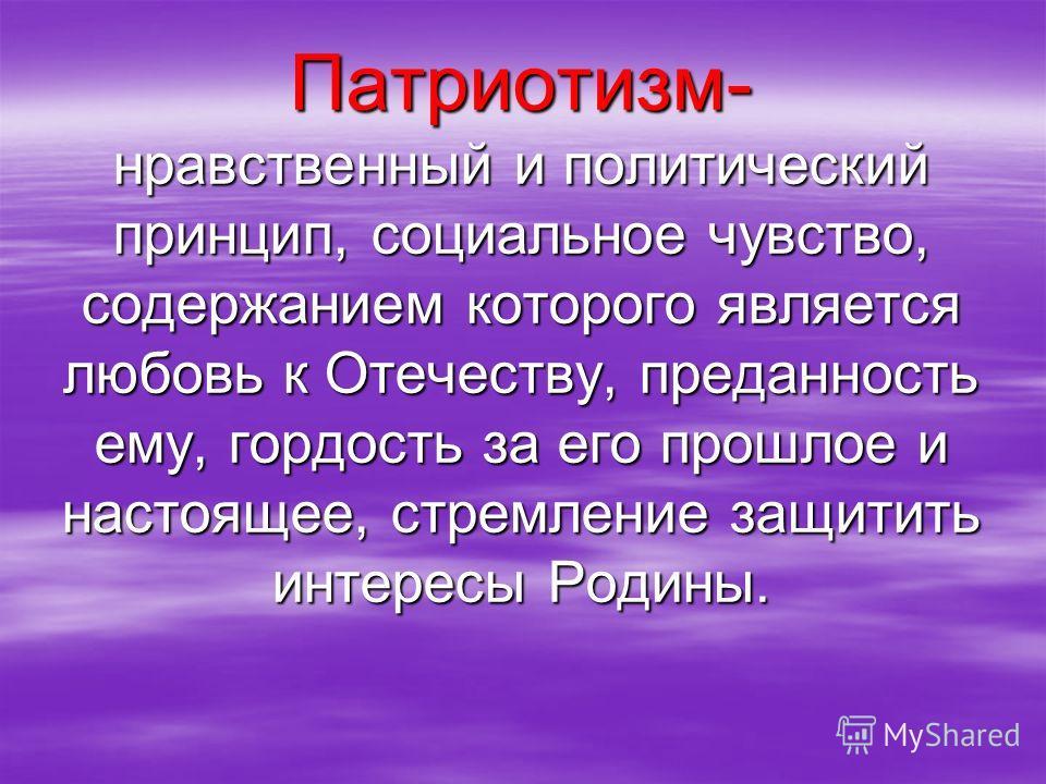 Патриотизм- нравственный и политический принцип, социальное чувство, содержанием которого является любовь к Отечеству, преданность ему, гордость за его прошлое и настоящее, стремление защитить интересы Родины.