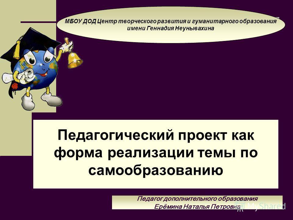 Педагогический проект как форма реализации темы по самообразованию МБОУ ДОД Центр творческого развития и гуманитарного образования имени Геннадия Неунывахина Педагог дополнительного образования Ерёмина Наталья Петровна