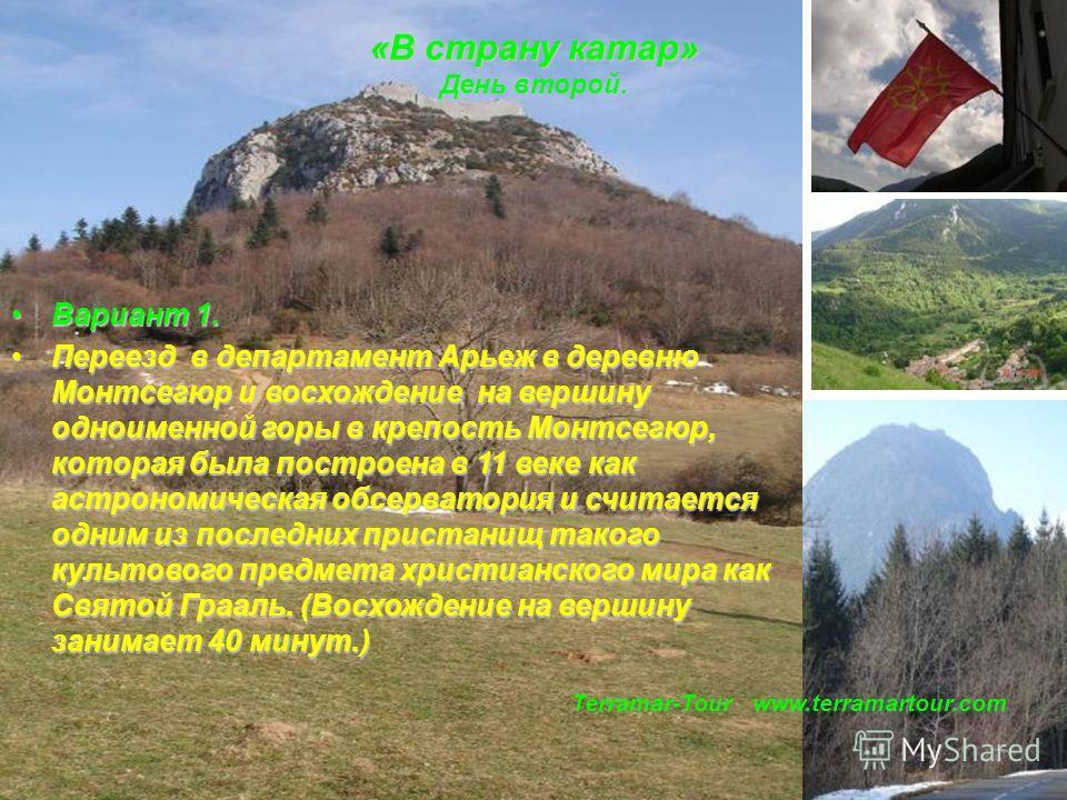 Terramar-Tour www.terramartour.com Вариант 1. Вариант 1. Переезд в департамент Арьеж в деревню Монтсегюр и восхождение на вершину одноименной горы в крепость Монтсегюр, которая была построена в 11 веке как астрономическая обсерватория и считается одн