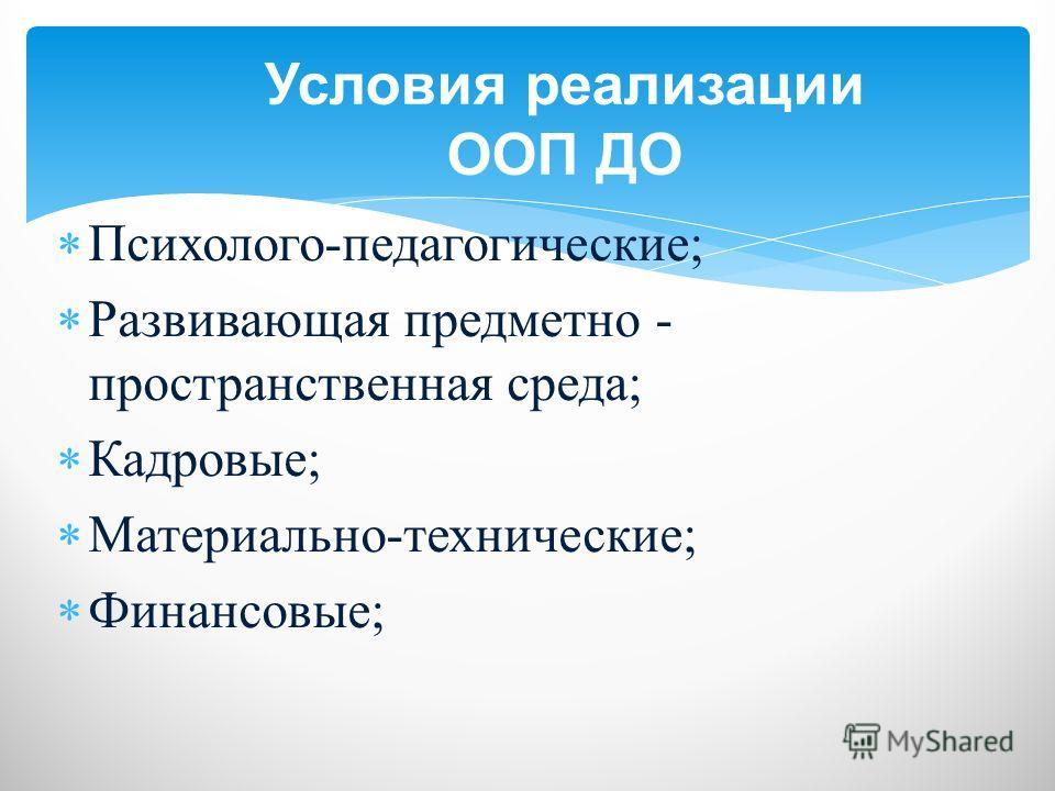 Психолого-педагогические; Развивающая предметно - пространственная среда; Кадровые; Материально-технические; Финансовые; Условия реализации ООП ДО